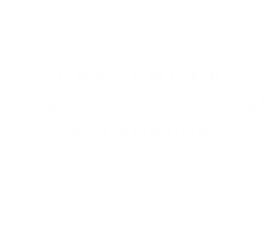 PASSENGER | VIDEO/DIGITAL/PHYSICAL AD CAMPAIGN (MUSIC)